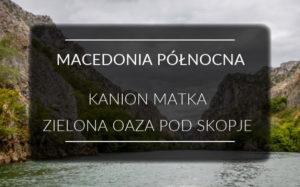 Kanion Matka w Macedonii Północnej, wytchnienie od Skopje